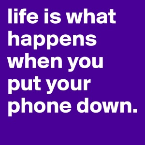 life-is-what-happens-when-you-put-your-phone-down